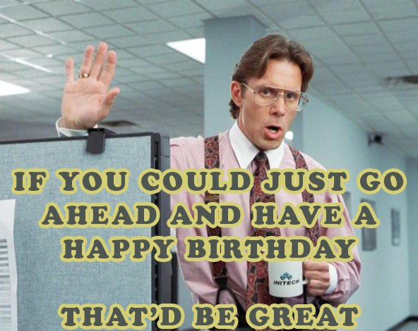 If you could just go ahead and have a happy birthday