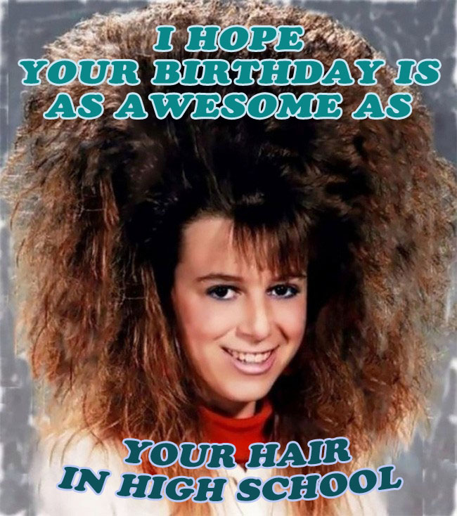 I hope your birthday is as awesome as your hair in high school
